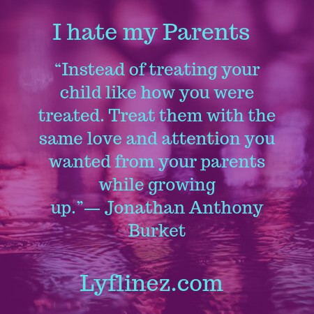 I hate my parents-treat your kids as you like to treat your parents