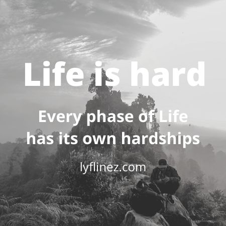 Why Life is Hard-every phase  of Life has Its own hardships